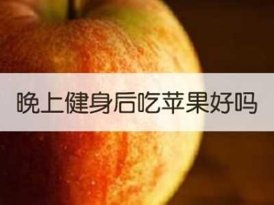 晚上运动完吃苹果吗 晚上健身后吃苹果好吗